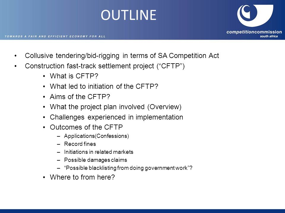 OUTLINE Collusive tendering/bid-rigging in terms of SA Competition Act Construction fast-track settlement project ( CFTP ) What is CFTP.