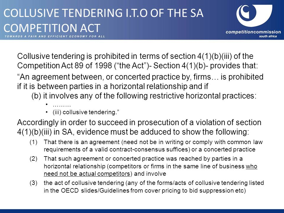Collusive tendering is prohibited in terms of section 4(1)(b)(iii) of the Competition Act 89 of 1998 ( the Act )- Section 4(1)(b)- provides that: An agreement between, or concerted practice by, firms… is prohibited if it is between parties in a horizontal relationship and if (b) it involves any of the following restrictive horizontal practices: ……… (iii) collusive tendering. Accordingly in order to succeed in prosecution of a violation of section 4(1)(b)(iii) in SA, evidence must be adduced to show the following: (1)That there is an agreement (need not be in writing or comply with common law requirements of a valid contract-consensus suffices) or a concerted practice (2)That such agreement or concerted practice was reached by parties in a horizontal relationship (competitors or firms in the same line of business who need not be actual competitors) and involve (3)the act of collusive tendering (any of the forms/acts of collusive tendering listed in the OECD slides/Guidelines from cover pricing to bid suppression etc) COLLUSIVE TENDERING I.T.O OF THE SA COMPETITION ACT
