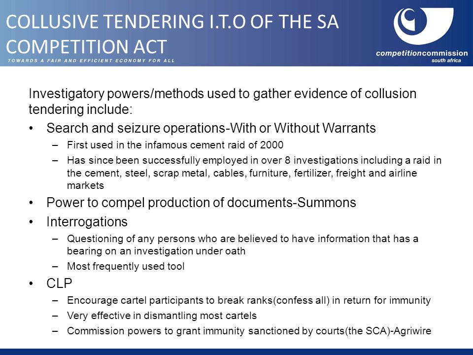 Investigatory powers/methods used to gather evidence of collusion tendering include: Search and seizure operations-With or Without Warrants –First used in the infamous cement raid of 2000 –Has since been successfully employed in over 8 investigations including a raid in the cement, steel, scrap metal, cables, furniture, fertilizer, freight and airline markets Power to compel production of documents-Summons Interrogations –Questioning of any persons who are believed to have information that has a bearing on an investigation under oath –Most frequently used tool CLP –Encourage cartel participants to break ranks(confess all) in return for immunity –Very effective in dismantling most cartels –Commission powers to grant immunity sanctioned by courts(the SCA)-Agriwire COLLUSIVE TENDERING I.T.O OF THE SA COMPETITION ACT