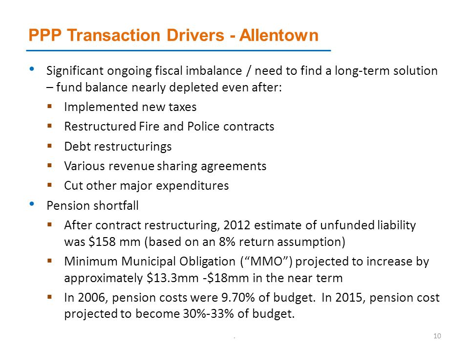 PPP Transaction Drivers - Allentown Significant ongoing fiscal imbalance / need to find a long-term solution – fund balance nearly depleted even after:  Implemented new taxes  Restructured Fire and Police contracts  Debt restructurings  Various revenue sharing agreements  Cut other major expenditures Pension shortfall  After contract restructuring, 2012 estimate of unfunded liability was $158 mm (based on an 8% return assumption)  Minimum Municipal Obligation ( MMO ) projected to increase by approximately $13.3mm -$18mm in the near term  In 2006, pension costs were 9.70% of budget.
