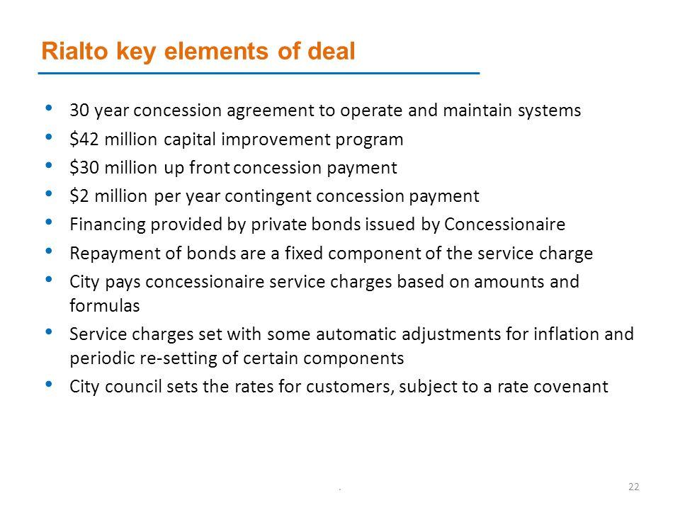 Rialto key elements of deal 30 year concession agreement to operate and maintain systems $42 million capital improvement program $30 million up front concession payment $2 million per year contingent concession payment Financing provided by private bonds issued by Concessionaire Repayment of bonds are a fixed component of the service charge City pays concessionaire service charges based on amounts and formulas Service charges set with some automatic adjustments for inflation and periodic re-setting of certain components City council sets the rates for customers, subject to a rate covenant.22