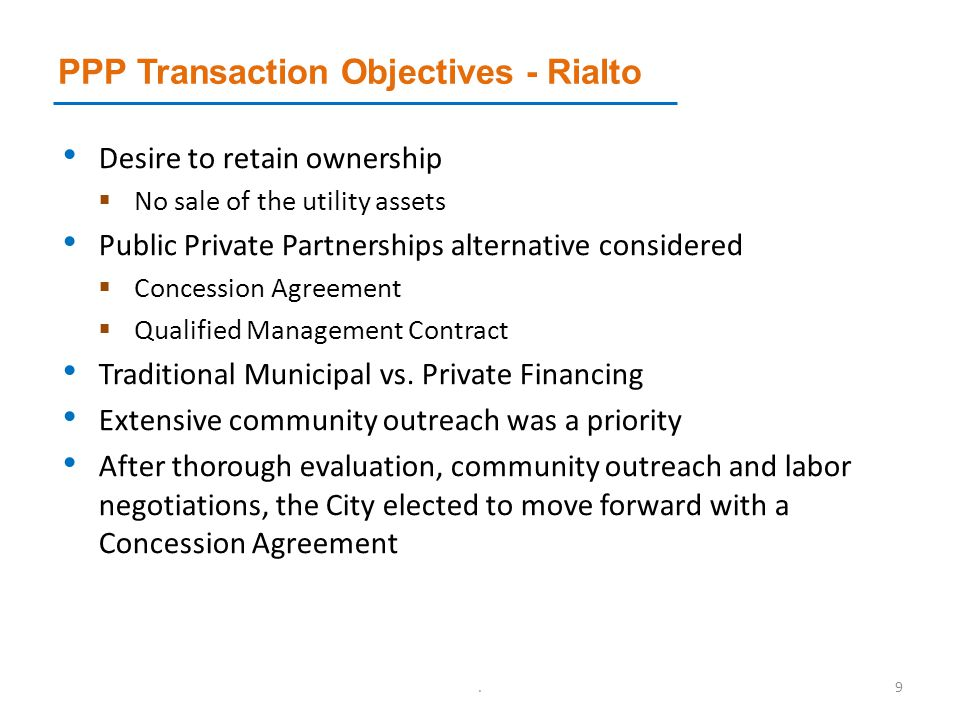 PPP Transaction Objectives - Rialto Desire to retain ownership  No sale of the utility assets Public Private Partnerships alternative considered  Concession Agreement  Qualified Management Contract Traditional Municipal vs.