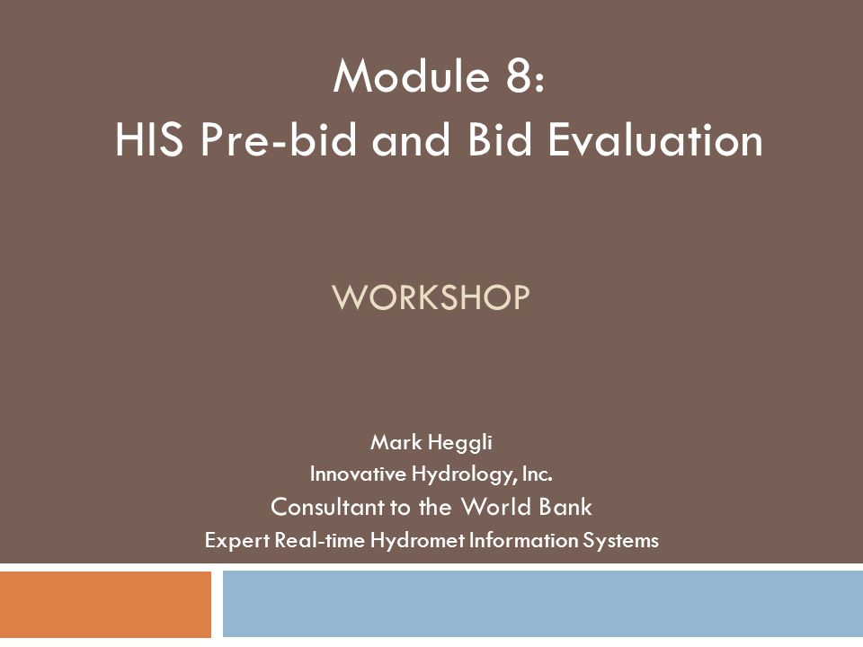 WORKSHOP Mark Heggli Innovative Hydrology, Inc. Consultant to the World Bank Expert Real-time Hydromet Information Systems Module 8: HIS Pre-bid and B