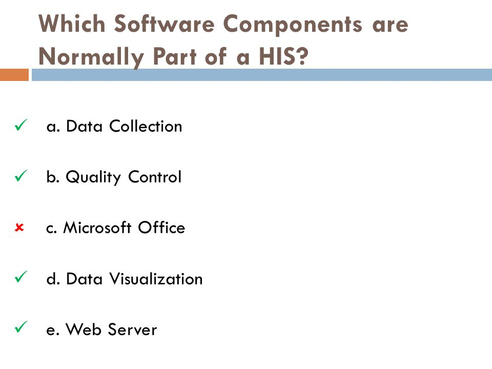 Which Software Components are Normally Part of a HIS? a. Data Collection b. Quality Control c. Microsoft Office d. Data Visualization e. Web Server 