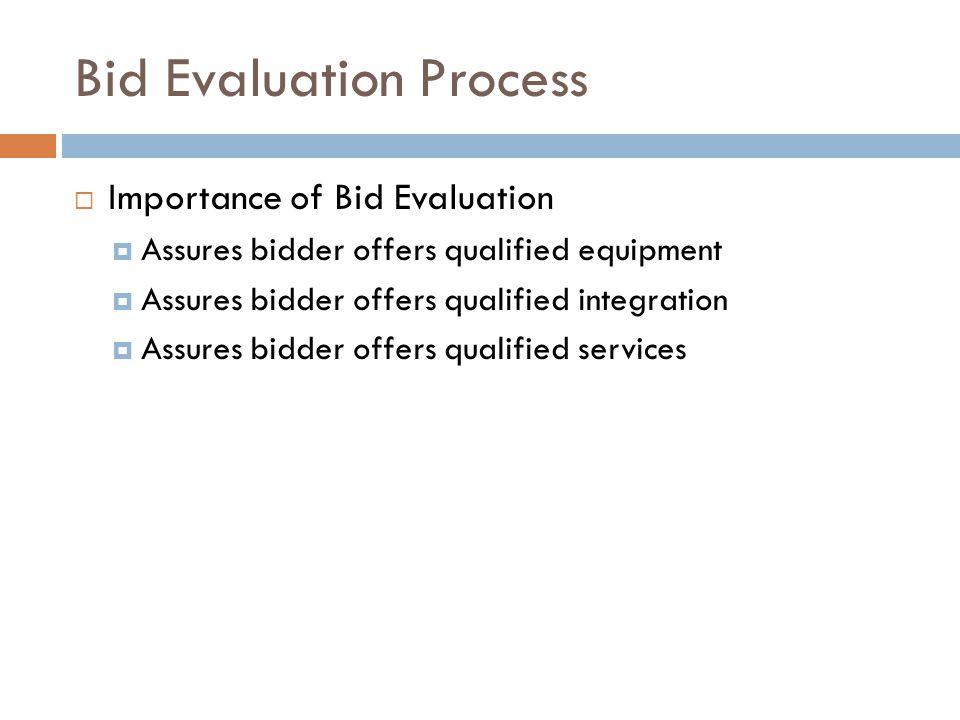 Bid Evaluation Process  Importance of Bid Evaluation  Assures bidder offers qualified equipment  Assures bidder offers qualified integration  Assu