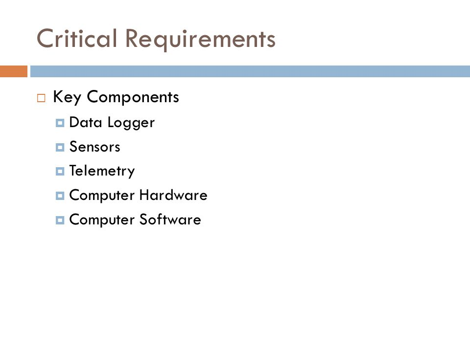 Critical Requirements  Key Components  Data Logger  Sensors  Telemetry  Computer Hardware  Computer Software