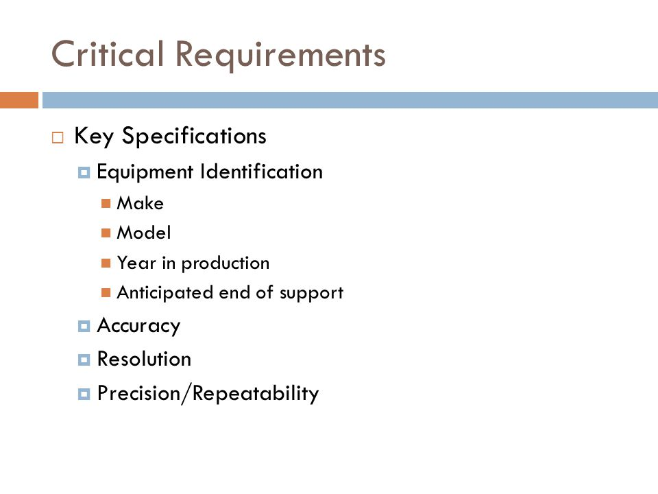 Critical Requirements  Key Specifications  Equipment Identification Make Model Year in production Anticipated end of support  Accuracy  Resolution