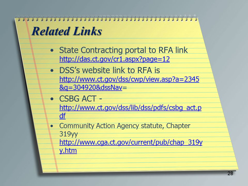 Related Links State Contracting portal to RFA link http://das.ct.gov/cr1.aspx?page=12 http://das.ct.gov/cr1.aspx?page=12 DSS's website link to RFA is http://www.ct.gov/dss/cwp/view.asp?a=2345 &q=304920&dssNav= http://www.ct.gov/dss/cwp/view.asp?a=2345 &q=304920&dssNav CSBG ACT - http://www.ct.gov/dss/lib/dss/pdfs/csbg_act.p df http://www.ct.gov/dss/lib/dss/pdfs/csbg_act.p df Community Action Agency statute, Chapter 319yy http://www.cga.ct.gov/current/pub/chap_319y y.htm http://www.cga.ct.gov/current/pub/chap_319y y.htm 28