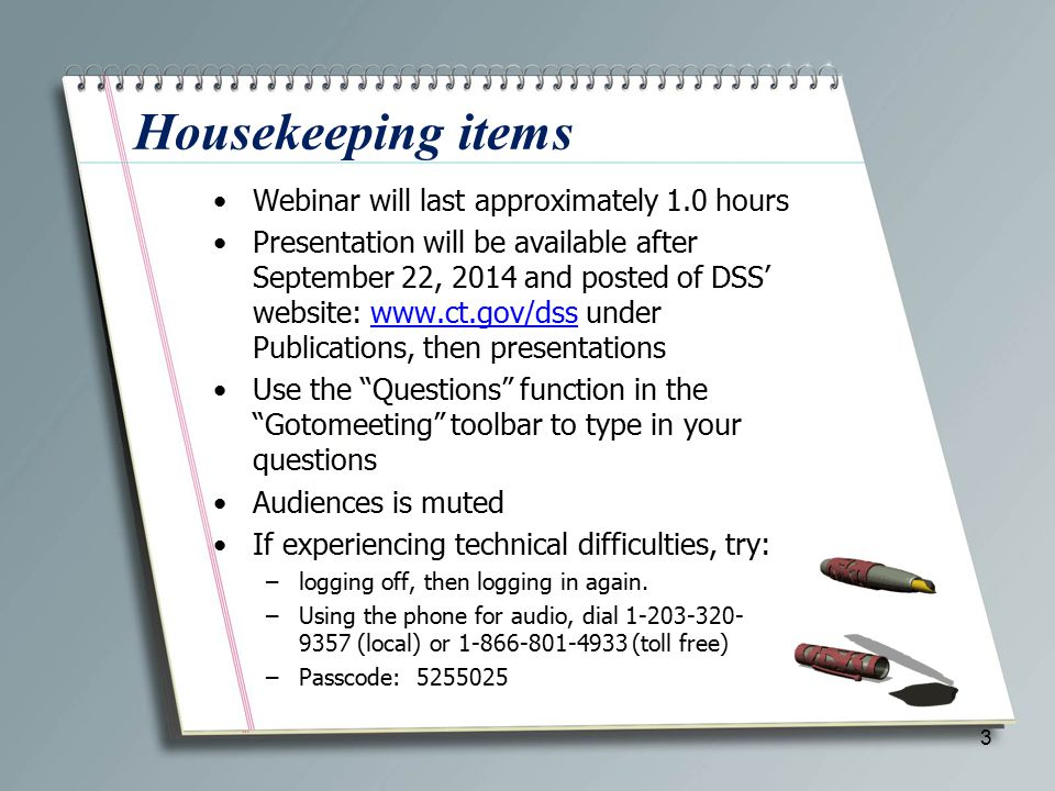 Housekeeping items Webinar will last approximately 1.0 hours Presentation will be available after September 22, 2014 and posted of DSS' website: www.ct.gov/dss under Publications, then presentationswww.ct.gov/dss Use the Questions function in the Gotomeeting toolbar to type in your questions Audiences is muted If experiencing technical difficulties, try: –logging off, then logging in again.