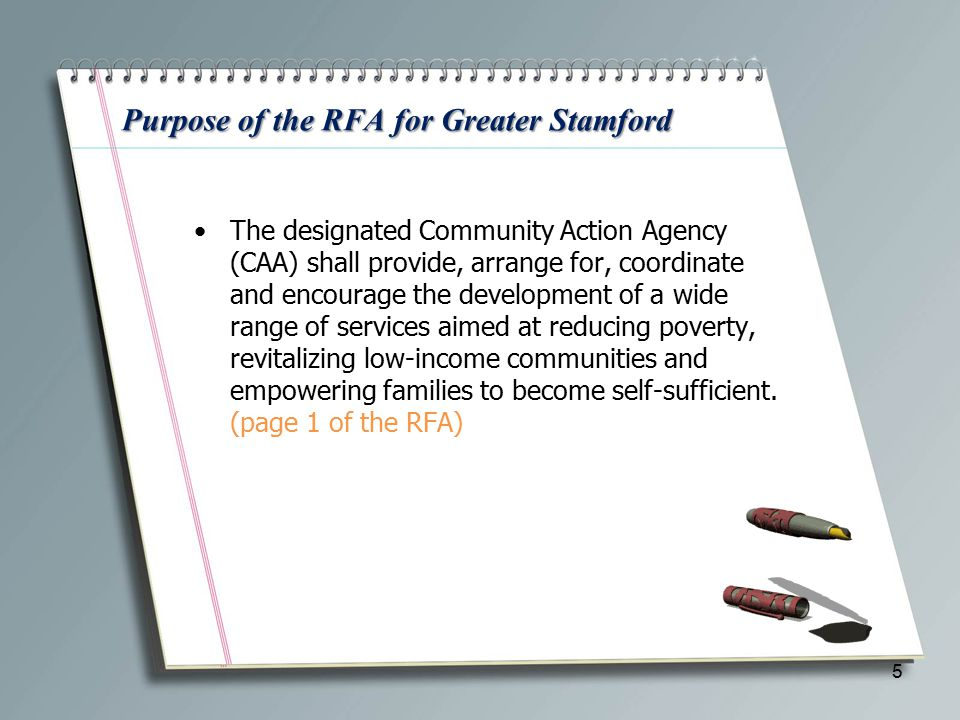 Purpose of the RFA for Greater Stamford The designated Community Action Agency (CAA) shall provide, arrange for, coordinate and encourage the development of a wide range of services aimed at reducing poverty, revitalizing low-income communities and empowering families to become self-sufficient.
