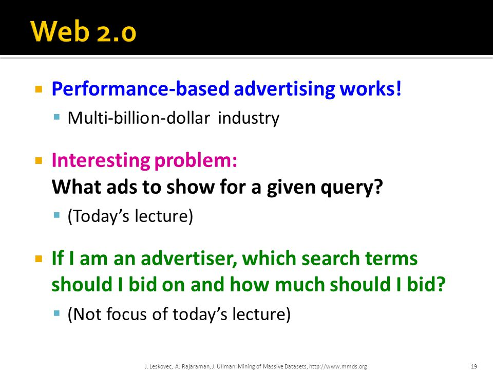  Performance-based advertising works!  Multi-billion-dollar industry  Interesting problem: What ads to show for a given query?  (Today's lecture)