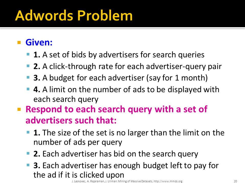  Given:  1. A set of bids by advertisers for search queries  2. A click-through rate for each advertiser-query pair  3. A budget for each advertis