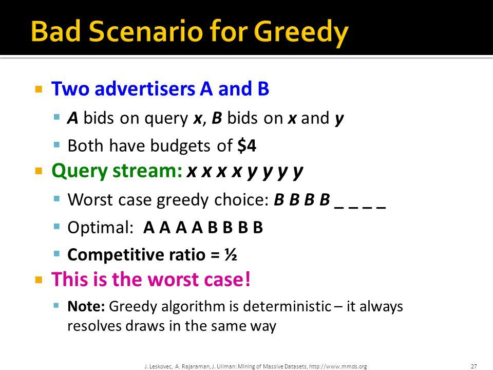 Two advertisers A and B  A bids on query x, B bids on x and y  Both have budgets of $4  Query stream: x x x x y y y y  Worst case greedy choice: