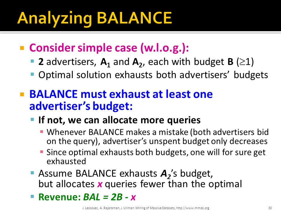  Consider simple case (w.l.o.g.):  2 advertisers, A 1 and A 2, each with budget B (  1)  Optimal solution exhausts both advertisers' budgets  BAL