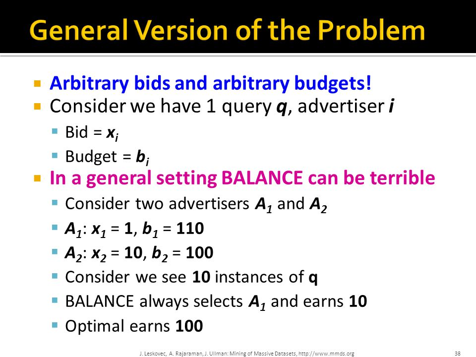  Arbitrary bids and arbitrary budgets!  Consider we have 1 query q, advertiser i  Bid = x i  Budget = b i  In a general setting BALANCE can be te