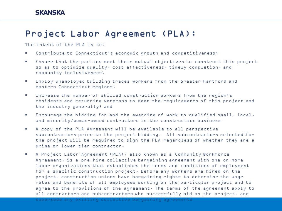 Project Labor Agreement (PLA): The intent of the PLA is to:  Contribute to Connecticut s economic growth and competitiveness;  Ensure that the parties meet their mutual objectives to construct this project so as to optimize quality, cost effectiveness, timely completion, and community inclusiveness;  Employ unemployed building trades workers from the Greater Hartford and eastern Connecticut regions;  Increase the number of skilled construction workers from the region s residents and returning veterans to meet the requirements of this project and the industry generally; and  Encourage the bidding for and the awarding of work to qualified small, local, and minority/woman-owned contractors in the construction business.
