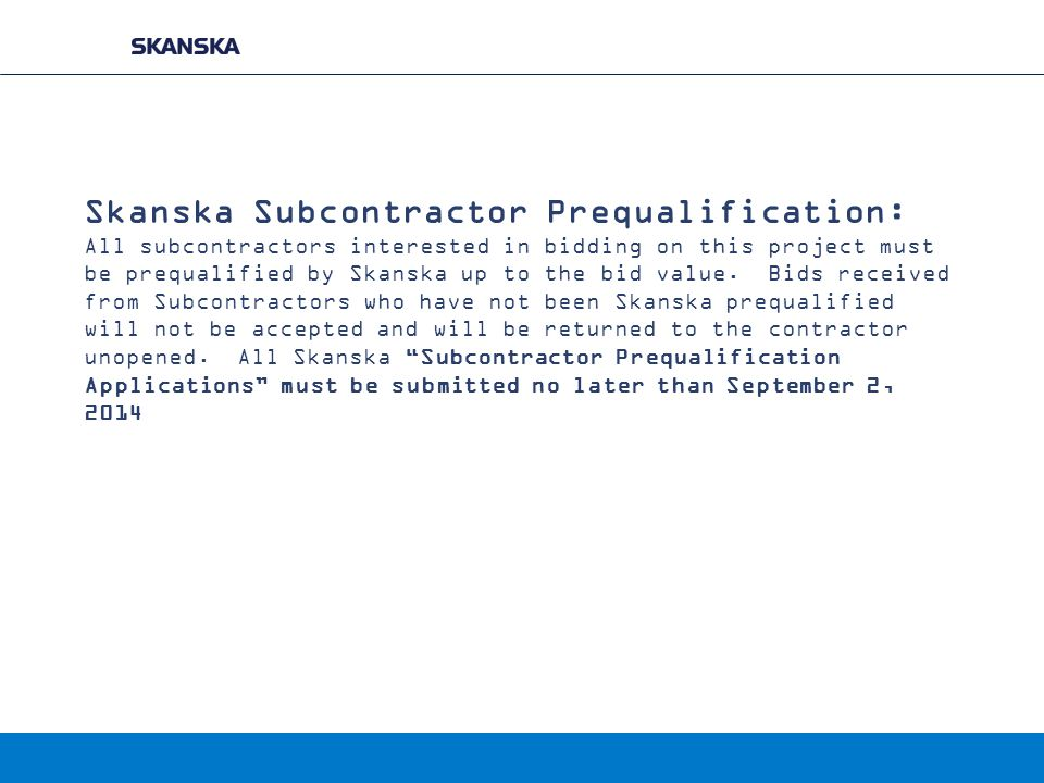 Skanska Subcontractor Prequalification: All subcontractors interested in bidding on this project must be prequalified by Skanska up to the bid value.