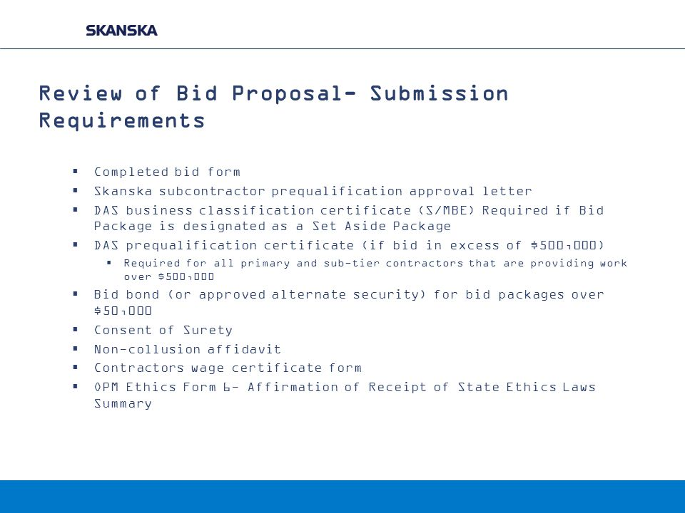 Review of Bid Proposal- Submission Requirements  Completed bid form  Skanska subcontractor prequalification approval letter  DAS business classification certificate (S/MBE) Required if Bid Package is designated as a Set Aside Package  DAS prequalification certificate (if bid in excess of $500,000)  Required for all primary and sub-tier contractors that are providing work over $500,000  Bid bond (or approved alternate security) for bid packages over $50,000  Consent of Surety  Non-collusion affidavit  Contractors wage certificate form  OPM Ethics Form 6- Affirmation of Receipt of State Ethics Laws Summary