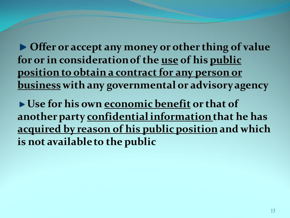 13 Offer or accept any money or other thing of value for or in consideration of the use of his public position to obtain a contract for any person or business with any governmental or advisory agency Use for his own economic benefit or that of another party confidential information that he has acquired by reason of his public position and which is not available to the public