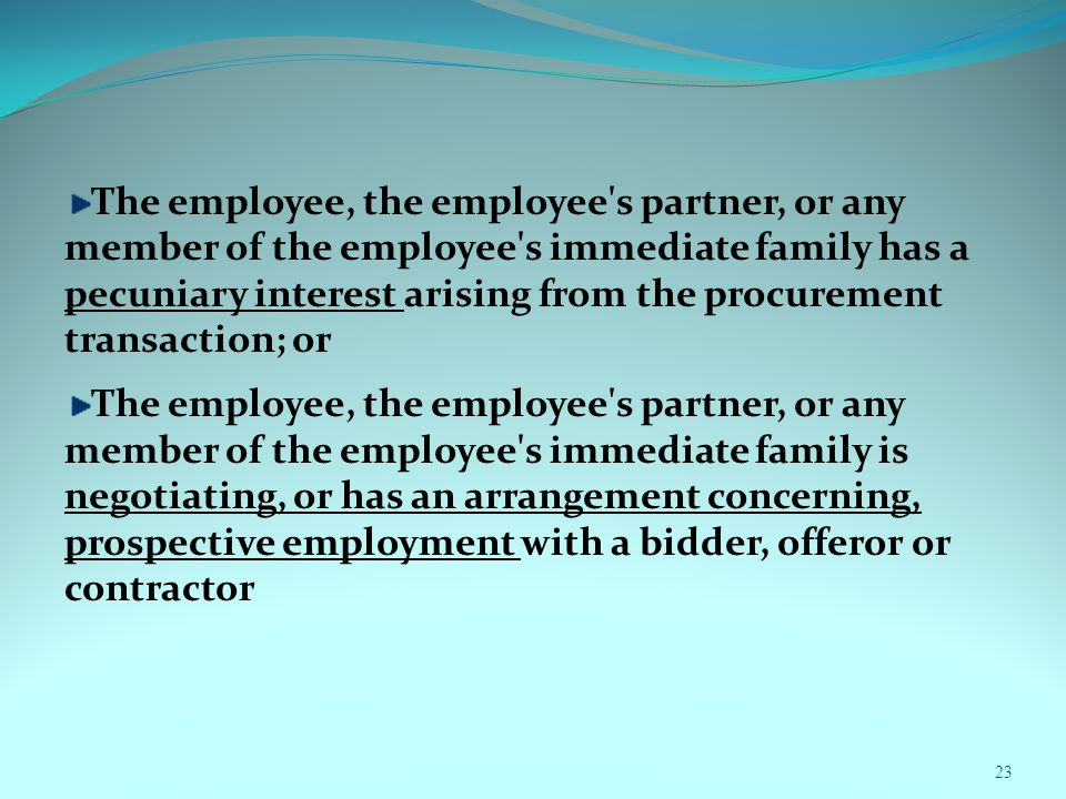 23 The employee, the employee s partner, or any member of the employee s immediate family has a pecuniary interest arising from the procurement transaction; or The employee, the employee s partner, or any member of the employee s immediate family is negotiating, or has an arrangement concerning, prospective employment with a bidder, offeror or contractor