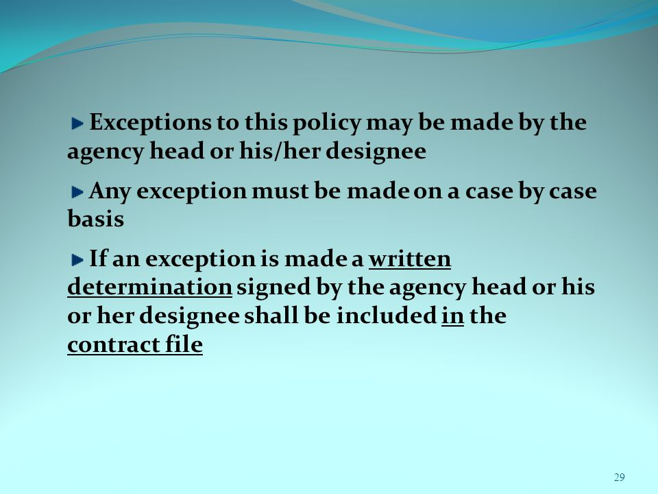 29 Exceptions to this policy may be made by the agency head or his/her designee Any exception must be made on a case by case basis If an exception is made a written determination signed by the agency head or his or her designee shall be included in the contract file