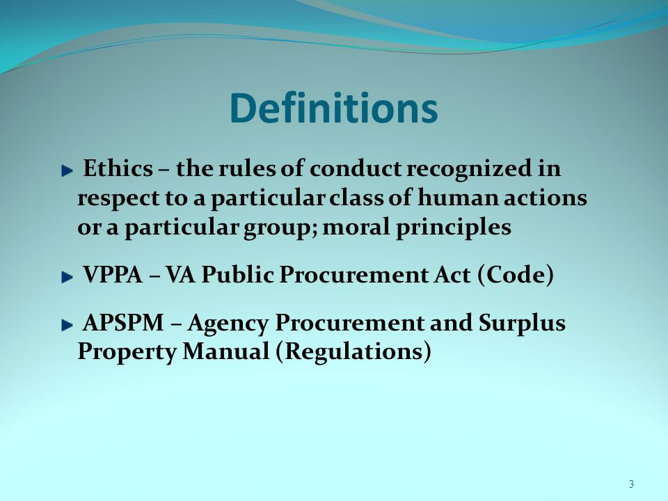 Definitions Ethics – the rules of conduct recognized in respect to a particular class of human actions or a particular group; moral principles VPPA – VA Public Procurement Act (Code) APSPM – Agency Procurement and Surplus Property Manual (Regulations) 3