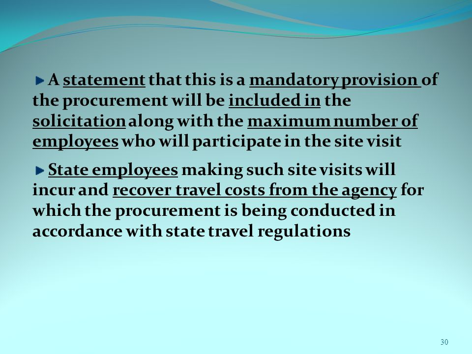 30 A statement that this is a mandatory provision of the procurement will be included in the solicitation along with the maximum number of employees who will participate in the site visit State employees making such site visits will incur and recover travel costs from the agency for which the procurement is being conducted in accordance with state travel regulations