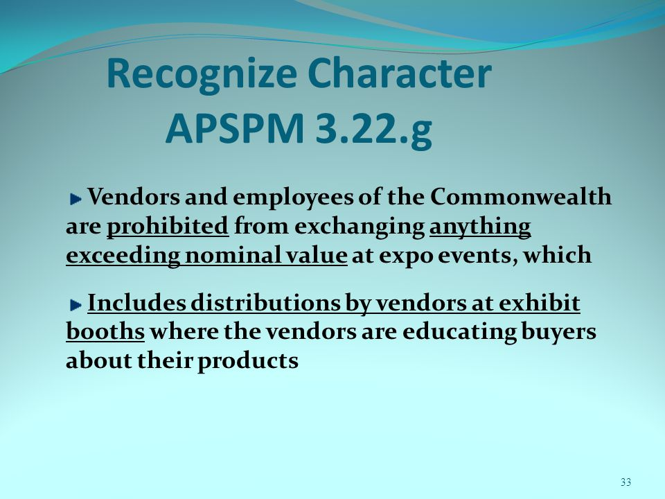 33 Recognize Character APSPM 3.22.g Vendors and employees of the Commonwealth are prohibited from exchanging anything exceeding nominal value at expo