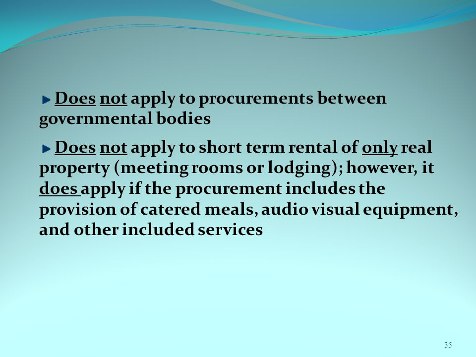 Does not apply to procurements between governmental bodies Does not apply to short term rental of only real property (meeting rooms or lodging); however, it does apply if the procurement includes the provision of catered meals, audio visual equipment, and other included services 35
