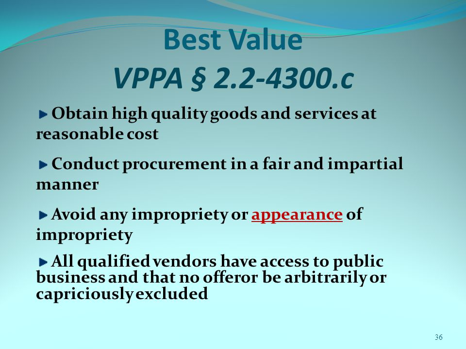 Best Value VPPA § 2.2-4300.c Obtain high quality goods and services at reasonable cost Conduct procurement in a fair and impartial manner Avoid any impropriety or appearance of impropriety All qualified vendors have access to public business and that no offeror be arbitrarily or capriciously excluded 36