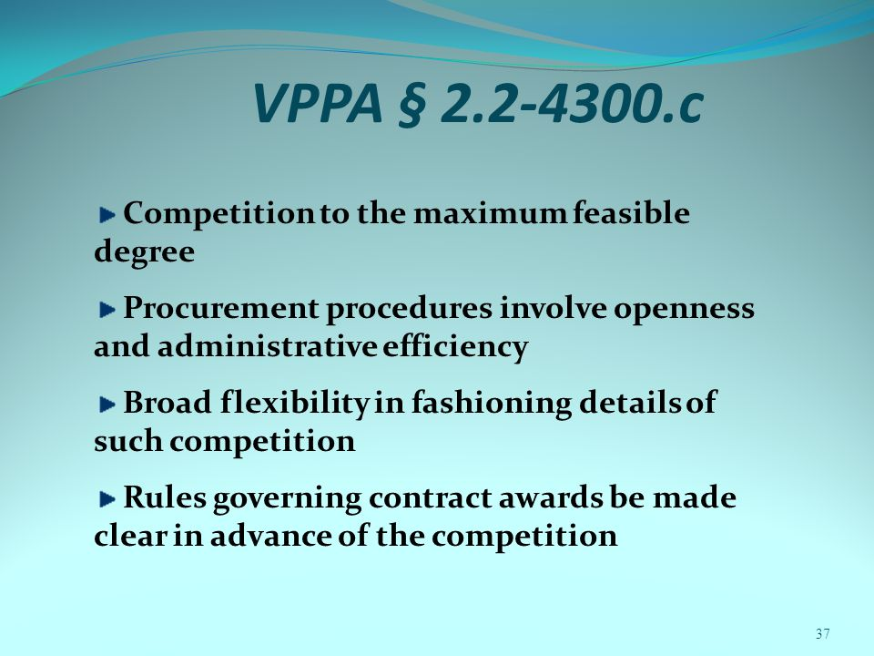 VPPA § 2.2-4300.c Competition to the maximum feasible degree Procurement procedures involve openness and administrative efficiency Broad flexibility in fashioning details of such competition Rules governing contract awards be made clear in advance of the competition 37