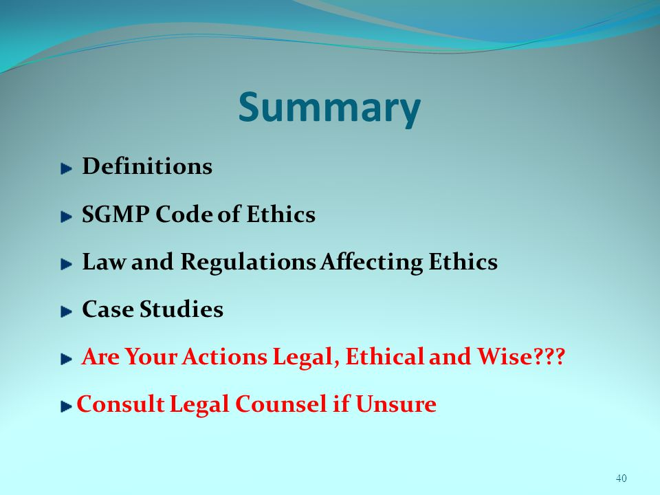 Summary Definitions SGMP Code of Ethics Law and Regulations Affecting Ethics Case Studies Are Your Actions Legal, Ethical and Wise??? Consult Legal Co