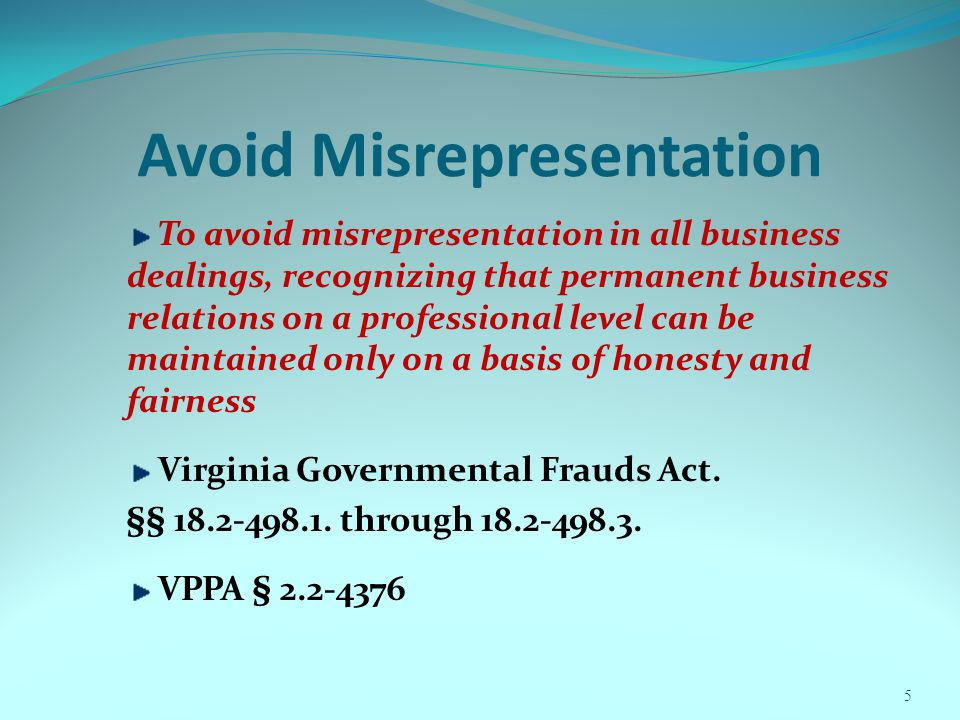 Avoid Misrepresentation To avoid misrepresentation in all business dealings, recognizing that permanent business relations on a professional level can be maintained only on a basis of honesty and fairness Virginia Governmental Frauds Act.