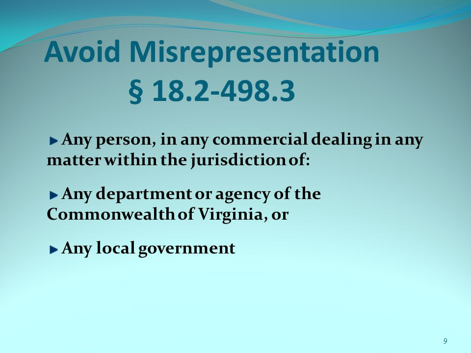 9 Avoid Misrepresentation § 18.2-498.3 Any person, in any commercial dealing in any matter within the jurisdiction of: Any department or agency of the Commonwealth of Virginia, or Any local government
