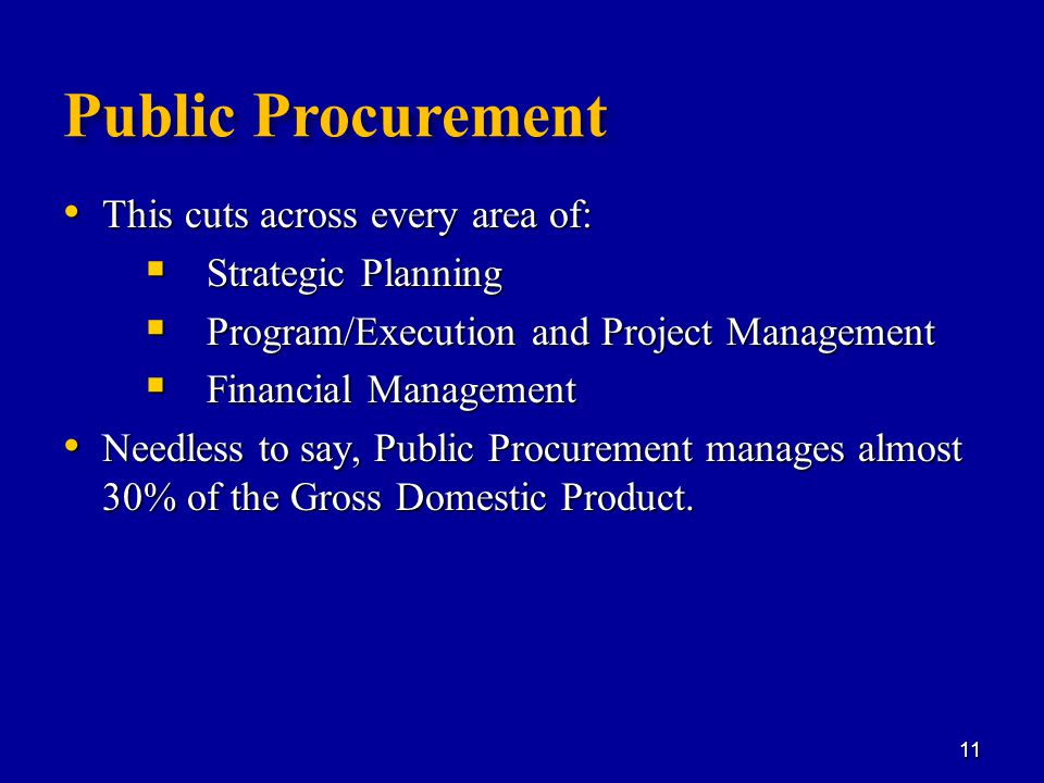 Public Procurement This cuts across every area of: This cuts across every area of:  Strategic Planning  Program/Execution and Project Management  Financial Management Needless to say, Public Procurement manages almost 30% of the Gross Domestic Product.