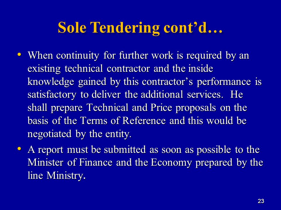 Sole Tendering cont'd… When continuity for further work is required by an existing technical contractor and the inside knowledge gained by this contractor's performance is satisfactory to deliver the additional services.