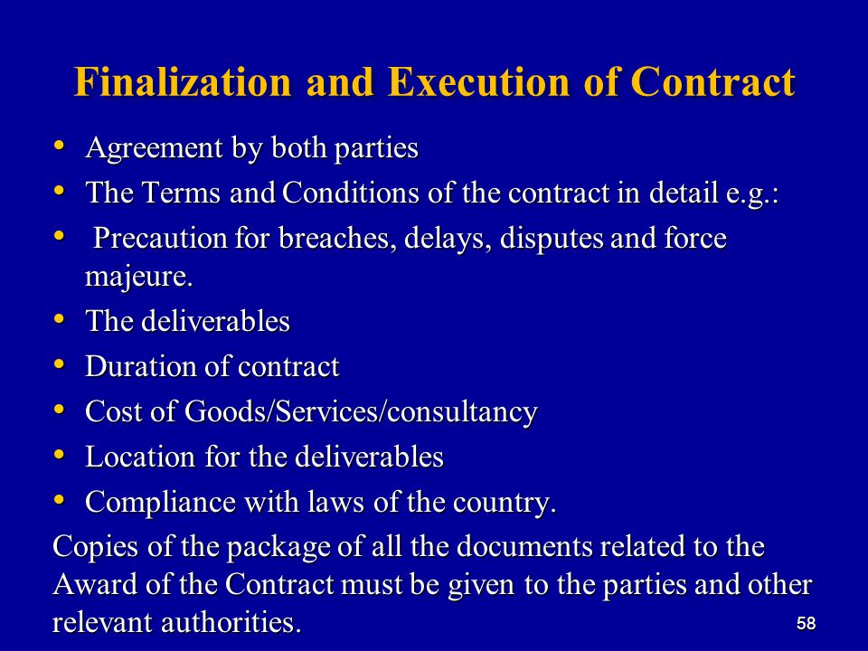 Finalization and Execution of Contract Agreement by both parties Agreement by both parties The Terms and Conditions of the contract in detail e.g.: The Terms and Conditions of the contract in detail e.g.: Precaution for breaches, delays, disputes and force majeure.