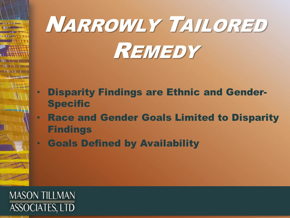 N ARROWLY T AILORED R EMEDY Disparity Findings are Ethnic and Gender- Specific Race and Gender Goals Limited to Disparity Findings Goals Defined by Availability