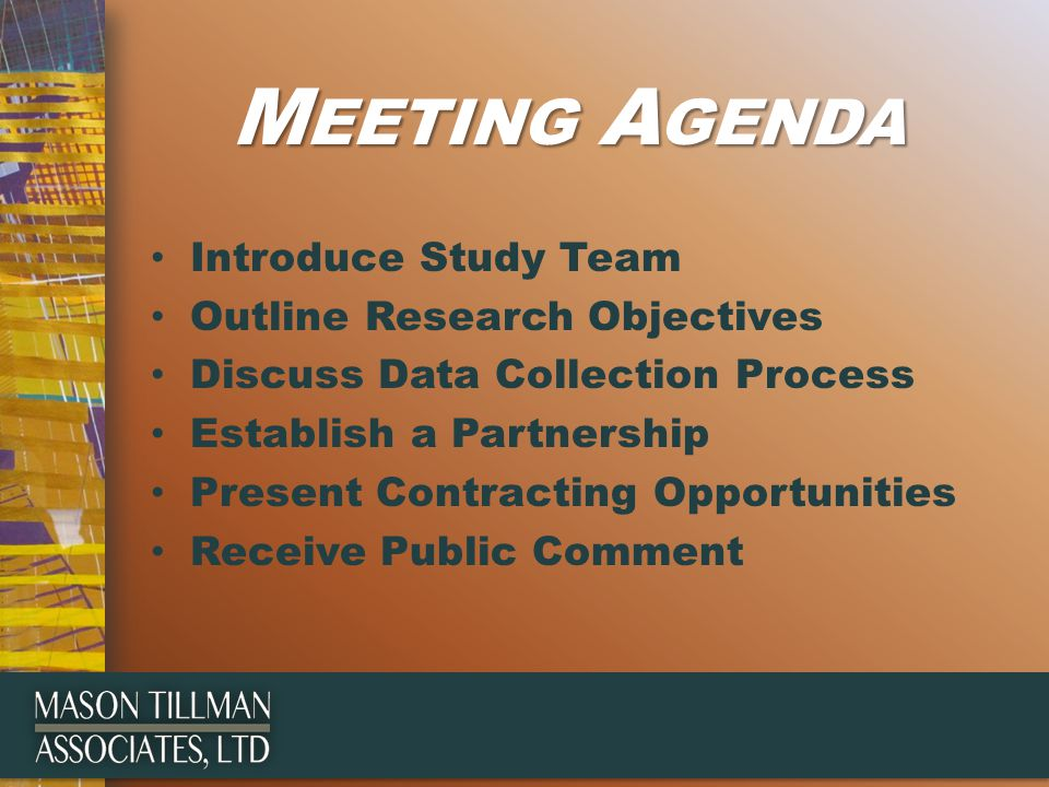 M EETING A GENDA Introduce Study Team Outline Research Objectives Discuss Data Collection Process Establish a Partnership Present Contracting Opportunities Receive Public Comment