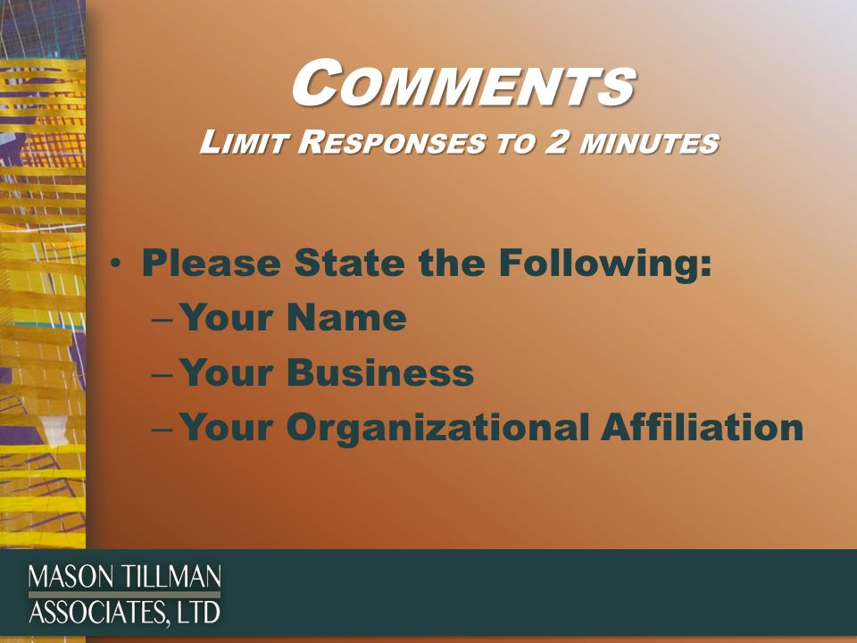 C OMMENTS L IMIT R ESPONSES TO 2 MINUTES Please State the Following: – Your Name – Your Business – Your Organizational Affiliation