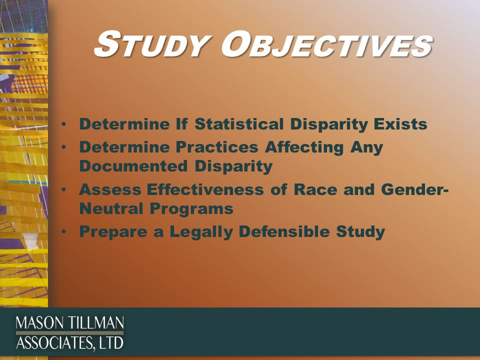 S TUDY O BJECTIVES Determine If Statistical Disparity Exists Determine Practices Affecting Any Documented Disparity Assess Effectiveness of Race and Gender- Neutral Programs Prepare a Legally Defensible Study