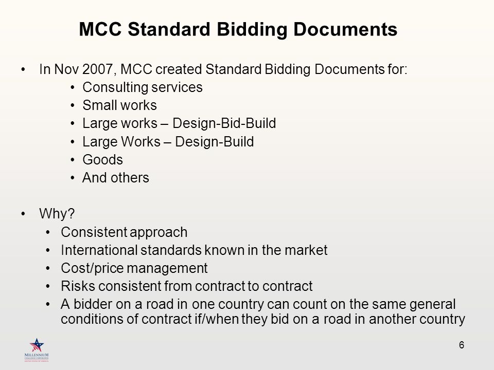 6 In Nov 2007, MCC created Standard Bidding Documents for: Consulting services Small works Large works – Design-Bid-Build Large Works – Design-Build Goods And others Why.