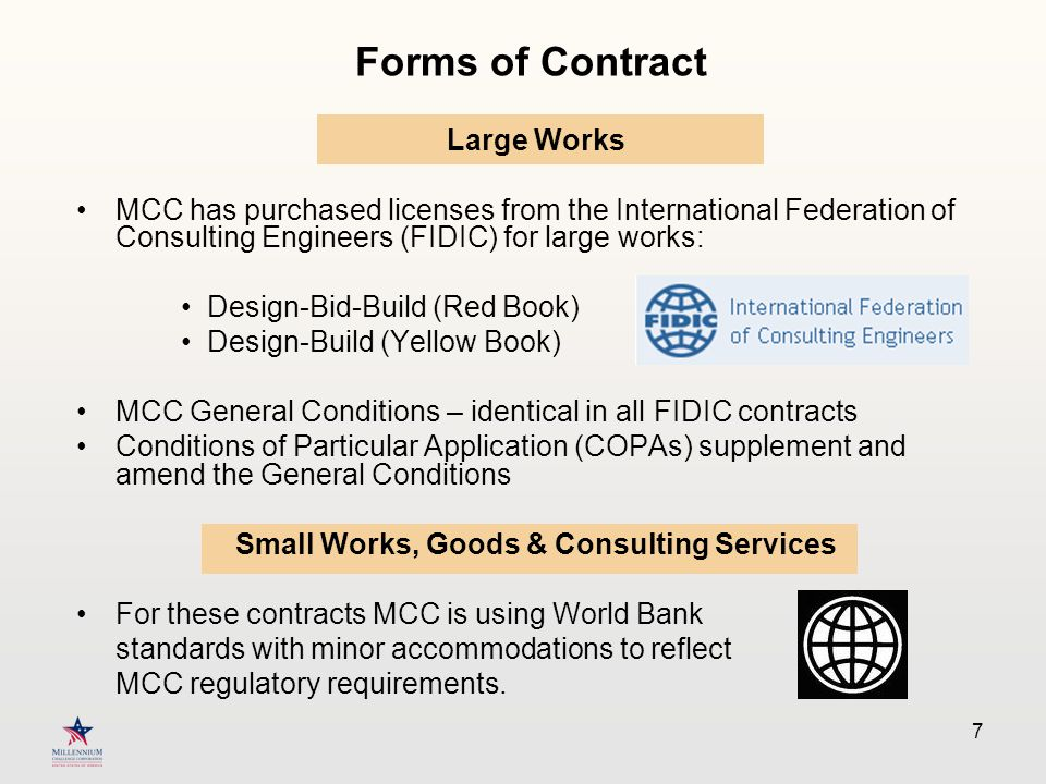 7 Forms of Contract Large Works MCC has purchased licenses from the International Federation of Consulting Engineers (FIDIC) for large works: Design-Bid-Build (Red Book) Design-Build (Yellow Book) MCC General Conditions – identical in all FIDIC contracts Conditions of Particular Application (COPAs) supplement and amend the General Conditions Small Works, Goods & Consulting Services For these contracts MCC is using World Bank standards with minor accommodations to reflect MCC regulatory requirements.