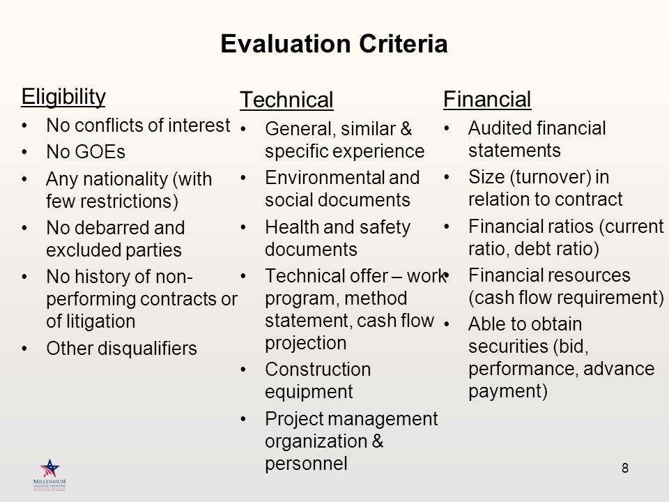 Evaluation Criteria Eligibility No conflicts of interest No GOEs Any nationality (with few restrictions) No debarred and excluded parties No history of non- performing contracts or of litigation Other disqualifiers Technical General, similar & specific experience Environmental and social documents Health and safety documents Technical offer – work program, method statement, cash flow projection Construction equipment Project management organization & personnel 8 Financial Audited financial statements Size (turnover) in relation to contract Financial ratios (current ratio, debt ratio) Financial resources (cash flow requirement) Able to obtain securities (bid, performance, advance payment)