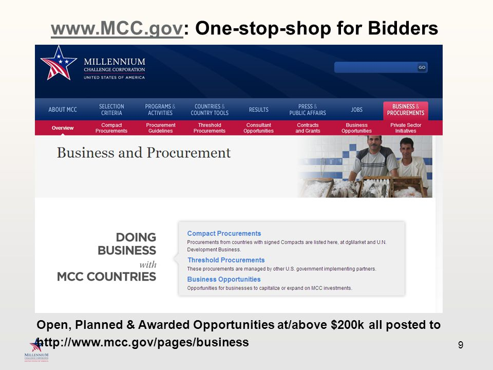 9 www.MCC.govwww.MCC.gov: One-stop-shop for Bidders Open, Planned & Awarded Opportunities at/above $200k all posted to http://www.mcc.gov/pages/business