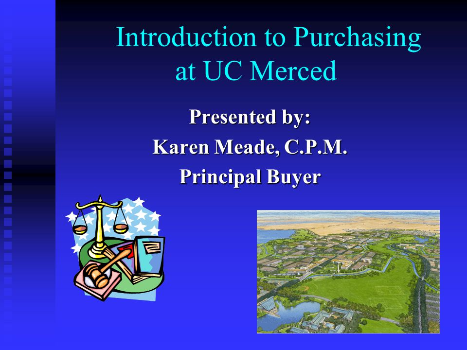 Introduction to Purchasing at UC Merced Presented by: Karen Meade, C.P.M. Principal Buyer