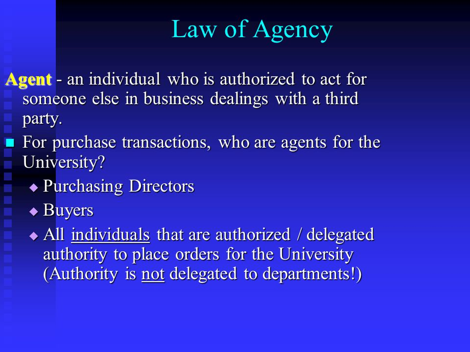 Law of Agency Agent - an individual who is authorized to act for someone else in business dealings with a third party.