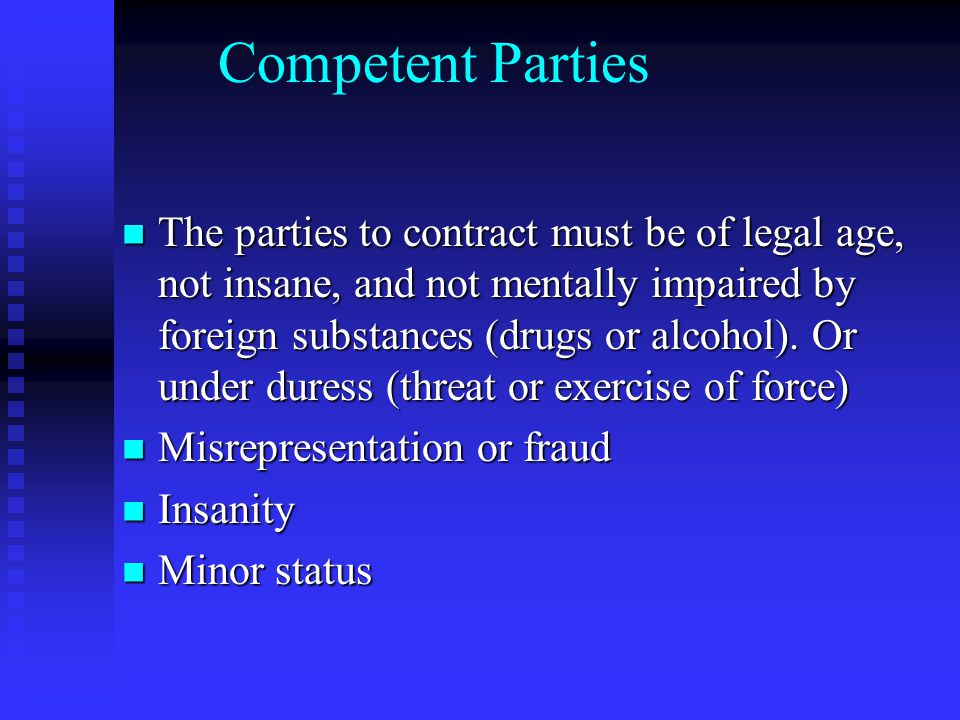 Competent Parties The parties to contract must be of legal age, not insane, and not mentally impaired by foreign substances (drugs or alcohol).