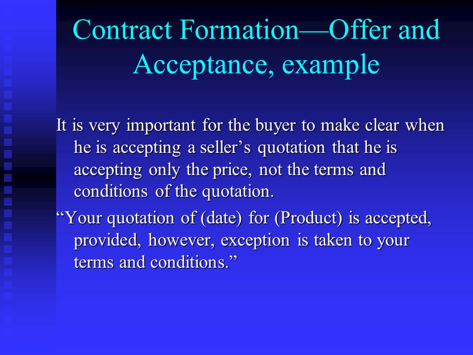 Contract Formation—Offer and Acceptance, example It is very important for the buyer to make clear when he is accepting a seller's quotation that he is accepting only the price, not the terms and conditions of the quotation.