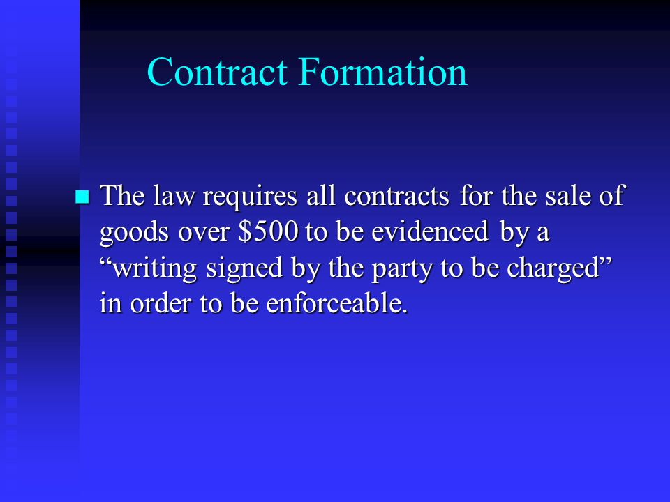Contract Formation The law requires all contracts for the sale of goods over $500 to be evidenced by a writing signed by the party to be charged in order to be enforceable.